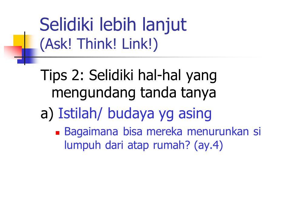 Selidiki lebih lanjut (Ask! Think! Link!) Tips 2: Selidiki hal-hal yang mengundang tanda tanya a) Istilah/ budaya yg asing Bagaimana bisa mereka menur