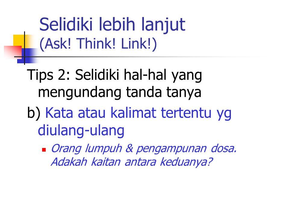 Selidiki lebih lanjut (Ask! Think! Link!) Tips 2: Selidiki hal-hal yang mengundang tanda tanya b) Kata atau kalimat tertentu yg diulang-ulang Orang lu