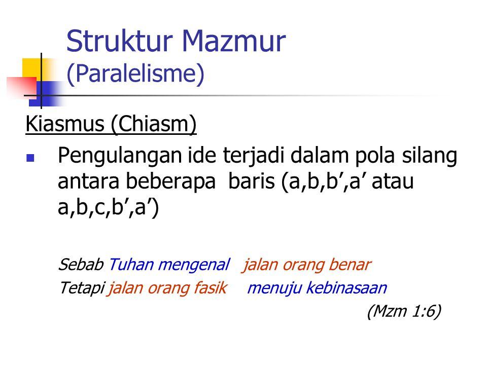 Struktur Mazmur (Paralelisme) Kiasmus (Chiasm) Pengulangan ide terjadi dalam pola silang antara beberapa baris (a,b,b',a' atau a,b,c,b',a') Sebab Tuha