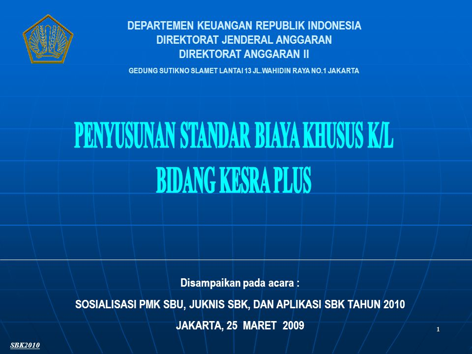 1 DEPARTEMEN KEUANGAN REPUBLIK INDONESIA DIREKTORAT JENDERAL ANGGARAN DIREKTORAT ANGGARAN II GEDUNG SUTIKNO SLAMET LANTAI 13 JL.WAHIDIN RAYA NO.1 JAKARTA Disampaikan pada acara : SOSIALISASI PMK SBU, JUKNIS SBK, DAN APLIKASI SBK TAHUN 2010 JAKARTA, 25 MARET 2009 SBK2010