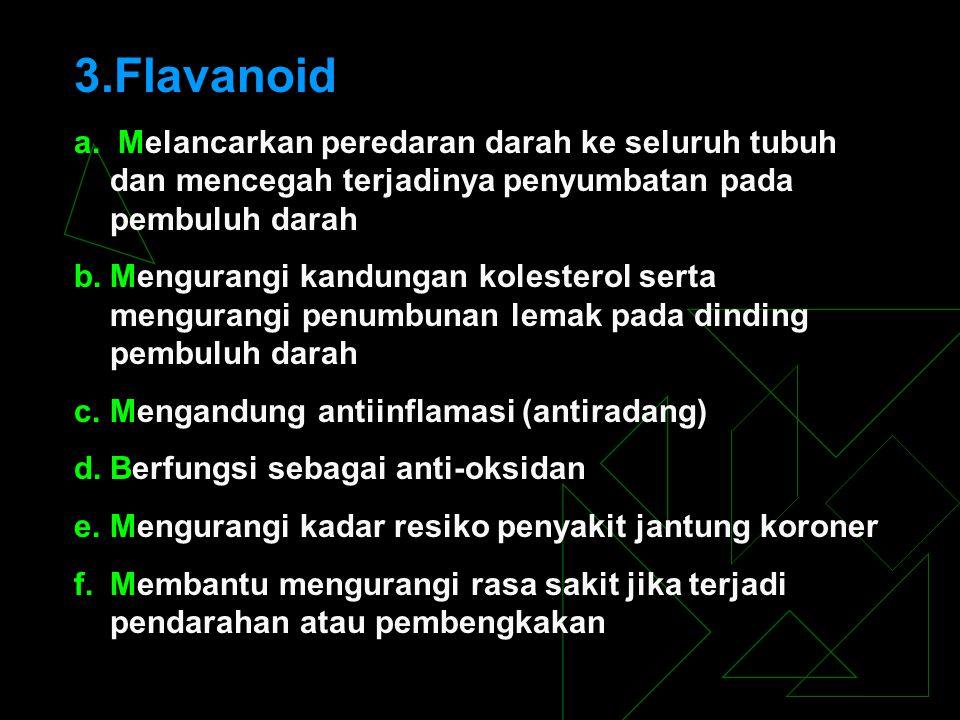 3.Flavanoid a. Melancarkan peredaran darah ke seluruh tubuh dan mencegah terjadinya penyumbatan pada pembuluh darah b.Mengurangi kandungan kolesterol
