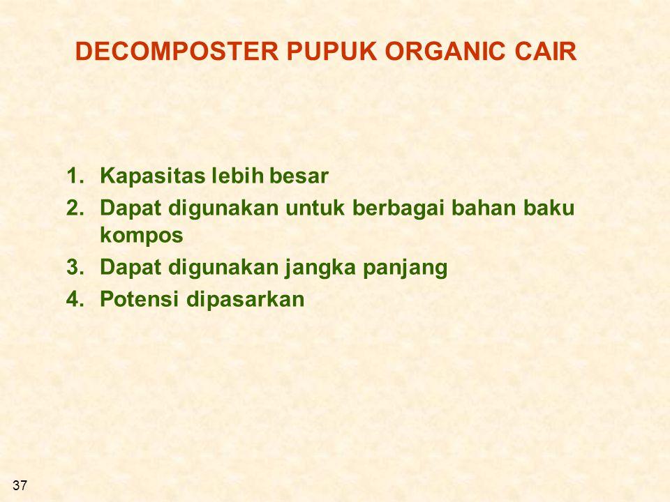 37 DECOMPOSTER PUPUK ORGANIC CAIR 1.Kapasitas lebih besar 2.Dapat digunakan untuk berbagai bahan baku kompos 3.Dapat digunakan jangka panjang 4.Potens