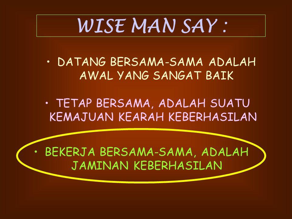 WISE MAN SAY : DATANG BERSAMA-SAMA ADALAH AWAL YANG SANGAT BAIK TETAP BERSAMA, ADALAH SUATU KEMAJUAN KEARAH KEBERHASILAN BEKERJA BERSAMA-SAMA, ADALAH