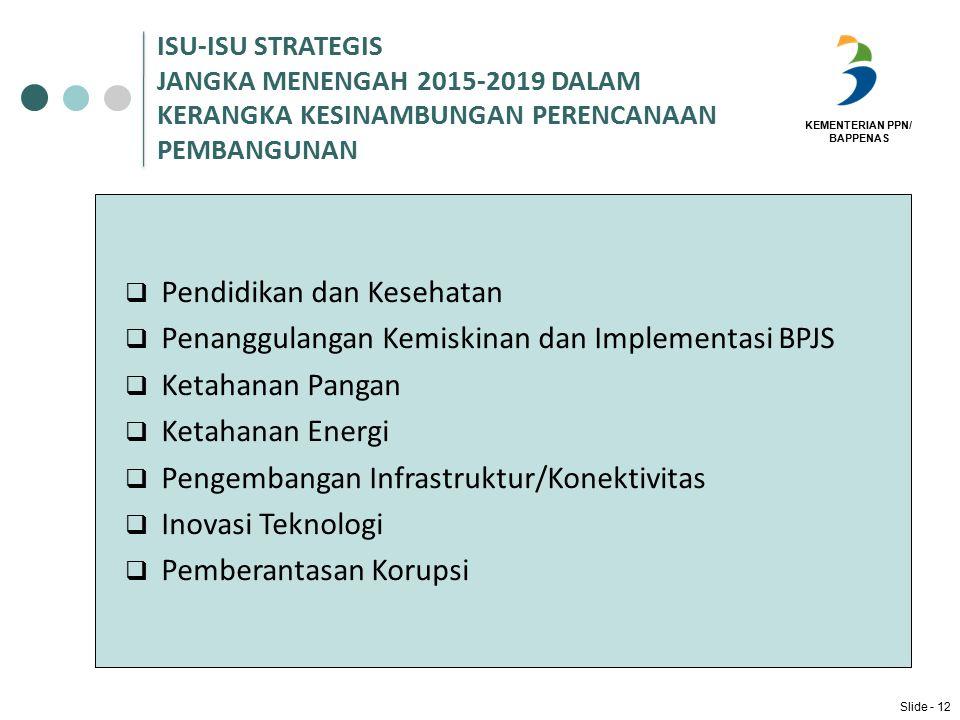 KEMENTERIAN PPN/ BAPPENAS ISU-ISU STRATEGIS JANGKA MENENGAH 2015-2019 DALAM KERANGKA KESINAMBUNGAN PERENCANAAN PEMBANGUNAN  Pendidikan dan Kesehatan  Penanggulangan Kemiskinan dan Implementasi BPJS  Ketahanan Pangan  Ketahanan Energi  Pengembangan Infrastruktur/Konektivitas  Inovasi Teknologi  Pemberantasan Korupsi Slide - 12