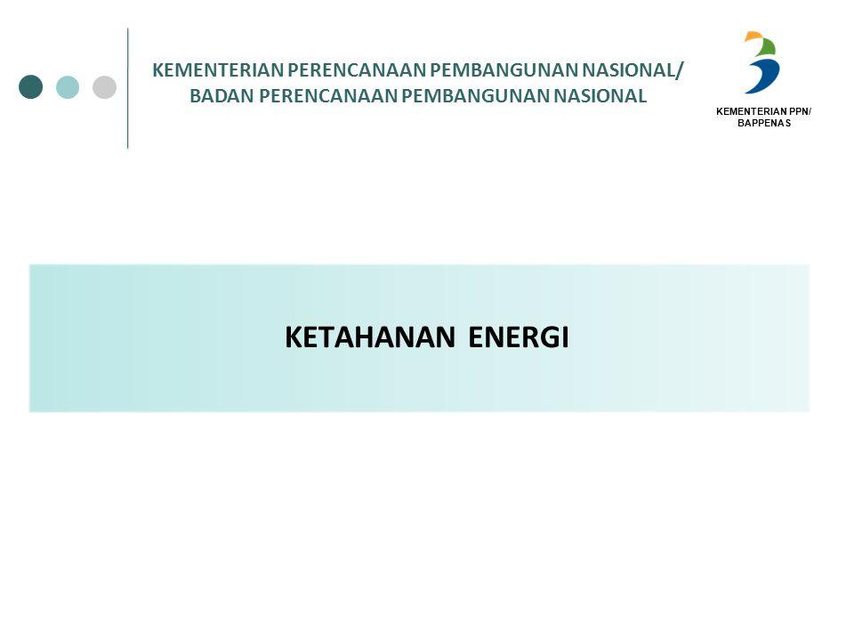 KEMENTERIAN PPN/ BAPPENAS KETAHANAN ENERGI KEMENTERIAN PERENCANAAN PEMBANGUNAN NASIONAL/ BADAN PERENCANAAN PEMBANGUNAN NASIONAL