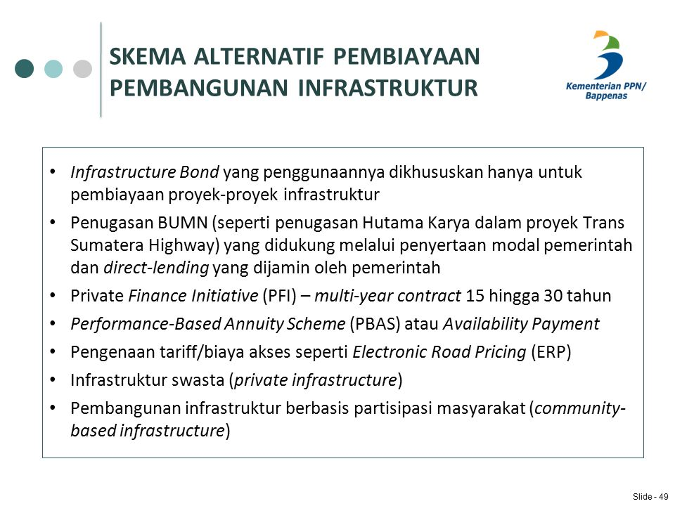 SKEMA ALTERNATIF PEMBIAYAAN PEMBANGUNAN INFRASTRUKTUR Infrastructure Bond yang penggunaannya dikhususkan hanya untuk pembiayaan proyek-proyek infrastruktur Penugasan BUMN (seperti penugasan Hutama Karya dalam proyek Trans Sumatera Highway) yang didukung melalui penyertaan modal pemerintah dan direct-lending yang dijamin oleh pemerintah Private Finance Initiative (PFI) – multi-year contract 15 hingga 30 tahun Performance-Based Annuity Scheme (PBAS) atau Availability Payment Pengenaan tariff/biaya akses seperti Electronic Road Pricing (ERP) Infrastruktur swasta (private infrastructure) Pembangunan infrastruktur berbasis partisipasi masyarakat (community- based infrastructure) Slide - 49