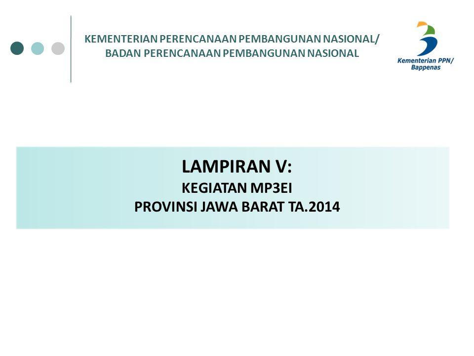 KEMENTERIAN PERENCANAAN PEMBANGUNAN NASIONAL/ BADAN PERENCANAAN PEMBANGUNAN NASIONAL LAMPIRAN V: KEGIATAN MP3EI PROVINSI JAWA BARAT TA.2014