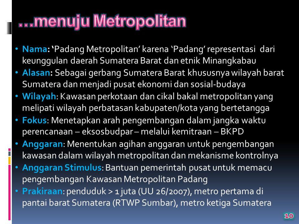 Nama: 'Padang Metropolitan' karena 'Padang' representasi dari keunggulan daerah Sumatera Barat dan etnik Minangkabau Alasan: Sebagai gerbang Sumatera Barat khususnya wilayah barat Sumatera dan menjadi pusat ekonomi dan sosial-budaya Wilayah: Kawasan perkotaan dan cikal bakal metropolitan yang melipati wilayah perbatasan kabupaten/kota yang bertetangga Fokus: Menetapkan arah pengembangan dalam jangka waktu perencanaan – eksosbudpar – melalui kemitraan – BKPD Anggaran: Menentukan agihan anggaran untuk pengembangan kawasan dalam wilayah metropolitan dan mekanisme kontrolnya Anggaran Stimulus: Bantuan pemerintah pusat untuk memacu pengembangan Kawasan Metropolitan Padang Prakiraan: penduduk > 1 juta (UU 26/2007), metro pertama di pantai barat Sumatera (RTWP Sumbar), metro ketiga Sumatera