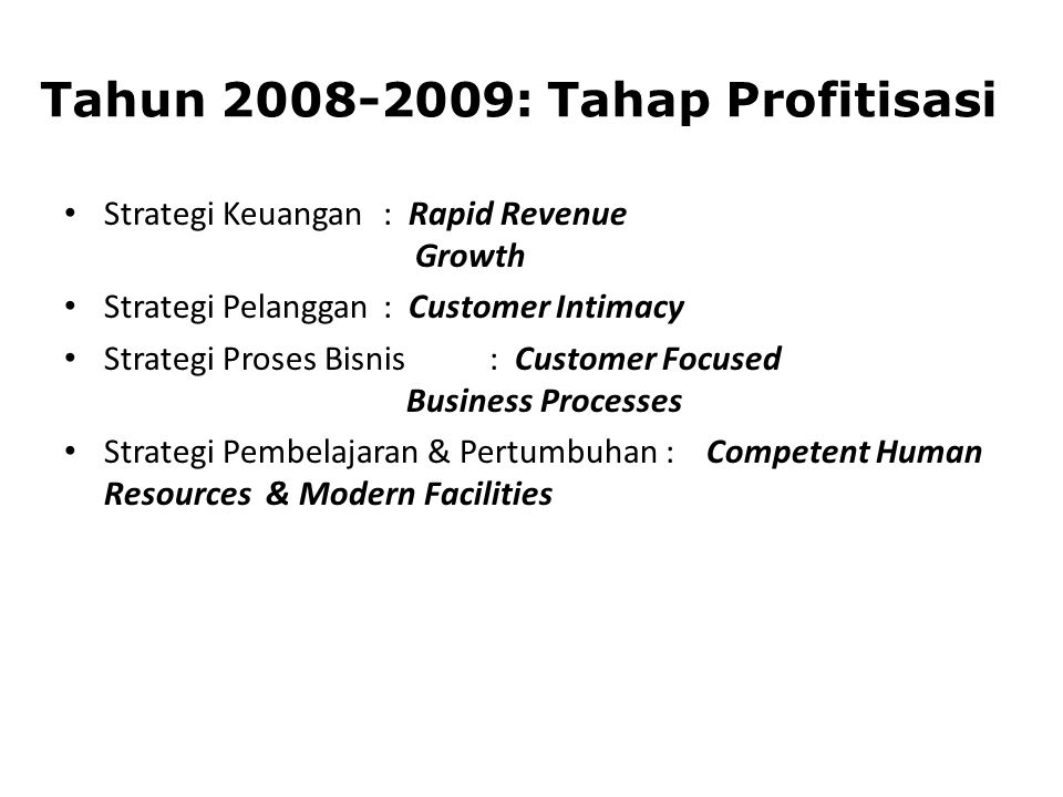 Tahun 2008-2009: Tahap Profitisasi Strategi Keuangan : Rapid Revenue Growth Strategi Pelanggan : Customer Intimacy Strategi Proses Bisnis : Customer F