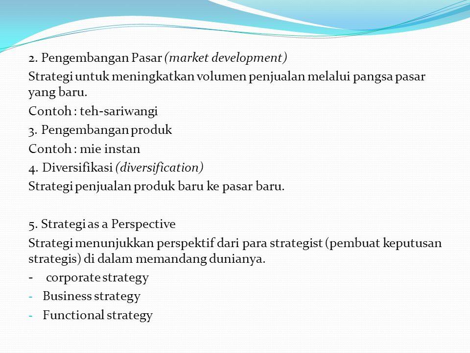 2. Pengembangan Pasar (market development) Strategi untuk meningkatkan volumen penjualan melalui pangsa pasar yang baru. Contoh : teh-sariwangi 3. Pen