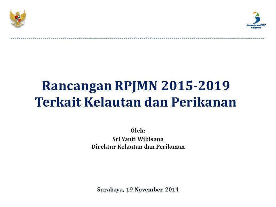 Oleh: Sri Yanti Wibisana Direktur Kelautan dan Perikanan Surabaya, 19 November 2014 Rancangan RPJMN 2015-2019 Terkait Kelautan dan Perikanan