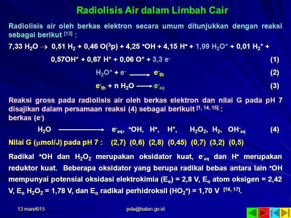 Radiolisis Air dalam Limbah Cair Radiolisis air oleh berkas elektron secara umum ditunjukkan dengan reaksi sebagai berikut [13] : 7,33 H 2 O  0,51 H 2 + 0,46 O( 3 p) + 4,25  OH + 4,15 H  + 1,99 H 2 O + + 0,01 H 2 + + 0,57OH + + 0,67 H + + 0,06 O + + 3,3 e - (1) H 2 O + + e - e - th (2) e - th + n H 2 O e - aq (3) Reaksi gross pada radiolisis air oleh berkas elektron dan nilai G pada pH 7 disajikan dalam persamaan reaksi (4) sebagai berikuit [1, 14, 15] : berkas (e - ) H 2 O e - aq,  OH, H , H +, H 2 O 2, H 2, OH - aq (4) Nilai G (  mol/J) pada pH 7 : (2,7) (0,6) (2,8) (0,45) (0,7) (3,2) (0,5) Radikal  OH dan H 2 O 2 merupakan oksidator kuat, e - aq dan H  merupakan reduktor kuat.