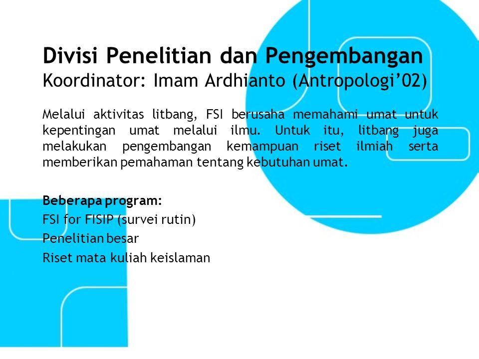 Divisi Penelitian dan Pengembangan Koordinator: Imam Ardhianto (Antropologi'02) Melalui aktivitas litbang, FSI berusaha memahami umat untuk kepentinga