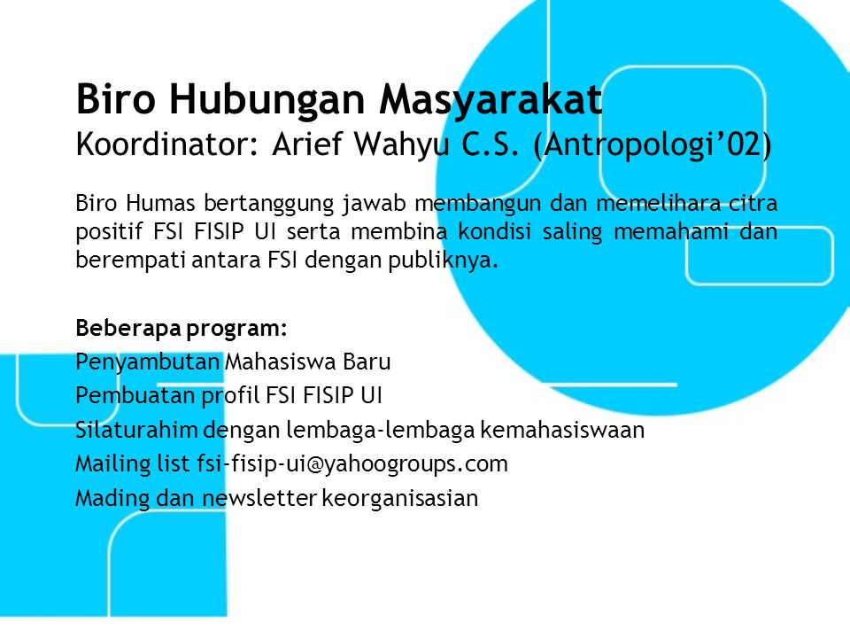 Biro Hubungan Masyarakat Koordinator: Arief Wahyu C.S. (Antropologi'02) Biro Humas bertanggung jawab membangun dan memelihara citra positif FSI FISIP