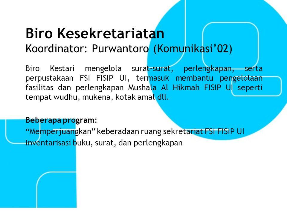 Biro Kesekretariatan Koordinator: Purwantoro (Komunikasi'02) Biro Kestari mengelola surat-surat, perlengkapan, serta perpustakaan FSI FISIP UI, termas