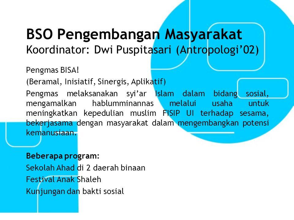 BSO Pengembangan Masyarakat Koordinator: Dwi Puspitasari (Antropologi'02) Pengmas BISA! (Beramal, Inisiatif, Sinergis, Aplikatif) Pengmas melaksanakan