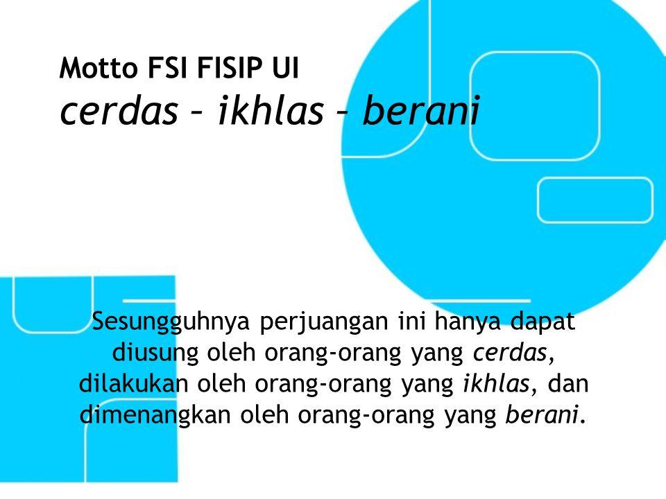 Motto FSI FISIP UI cerdas – ikhlas – berani Sesungguhnya perjuangan ini hanya dapat diusung oleh orang-orang yang cerdas, dilakukan oleh orang-orang y
