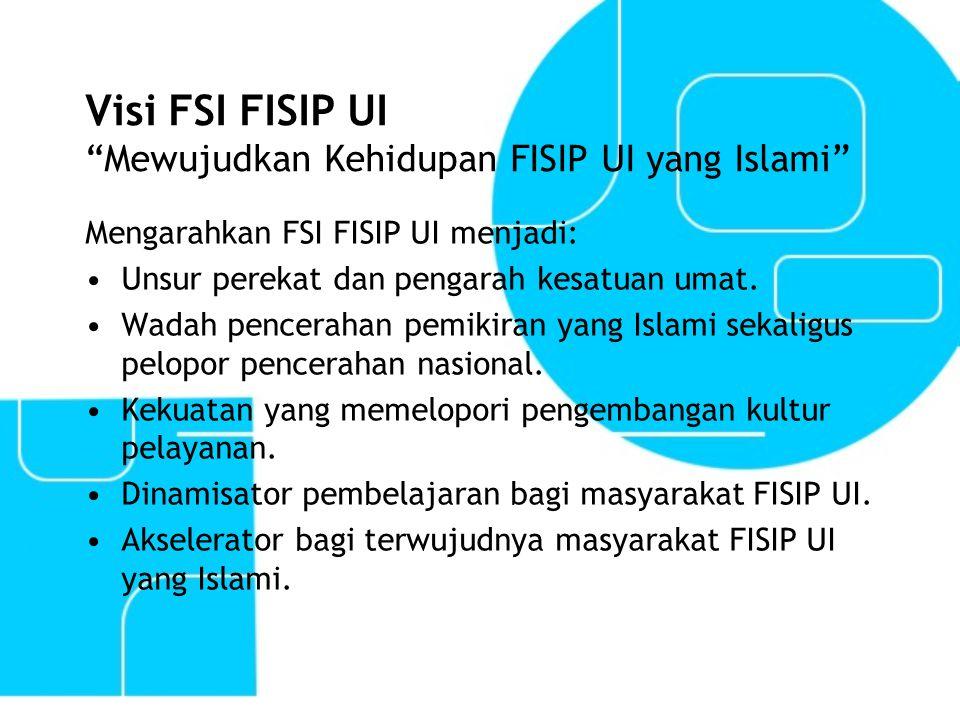 """Visi FSI FISIP UI """"Mewujudkan Kehidupan FISIP UI yang Islami"""" Mengarahkan FSI FISIP UI menjadi: Unsur perekat dan pengarah kesatuan umat. Wadah pencer"""