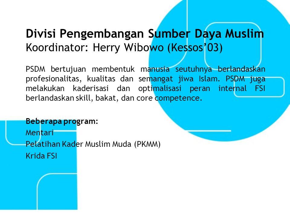 Divisi Pengembangan Sumber Daya Muslim Koordinator: Herry Wibowo (Kessos'03) PSDM bertujuan membentuk manusia seutuhnya berlandaskan profesionalitas,