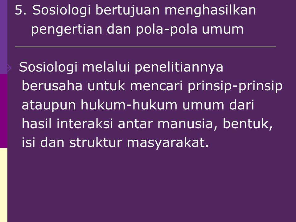 5. Sosiologi bertujuan menghasilkan pengertian dan pola-pola umum  Sosiologi melalui penelitiannya berusaha untuk mencari prinsip-prinsip ataupun huk