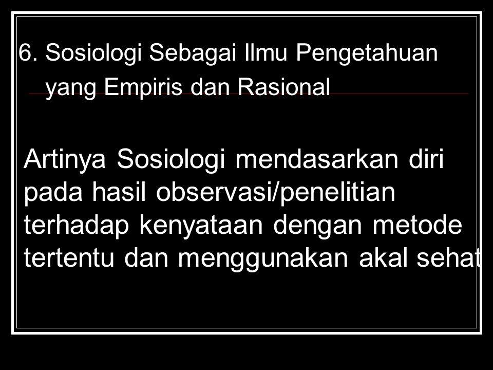 6. Sosiologi Sebagai Ilmu Pengetahuan yang Empiris dan Rasional Artinya Sosiologi mendasarkan diri pada hasil observasi/penelitian terhadap kenyataan