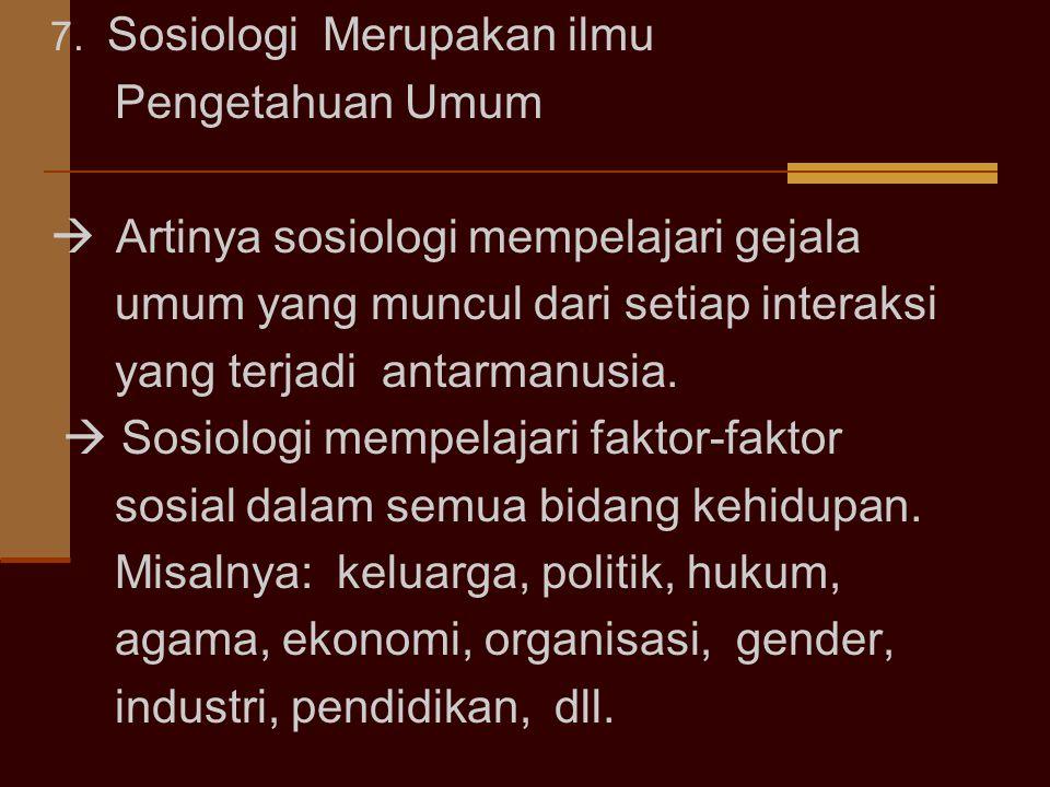 7. Sosiologi Merupakan ilmu Pengetahuan Umum  Artinya sosiologi mempelajari gejala umum yang muncul dari setiap interaksi yang terjadi antarmanusia.