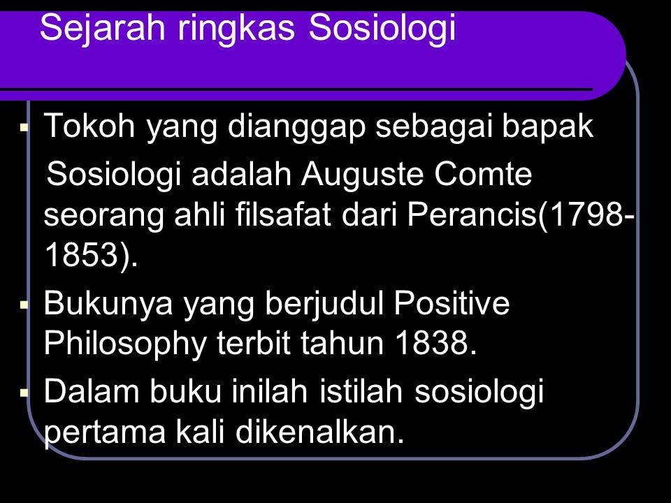 Sejarah ringkas Sosiologi  Tokoh yang dianggap sebagai bapak Sosiologi adalah Auguste Comte seorang ahli filsafat dari Perancis(1798- 1853).