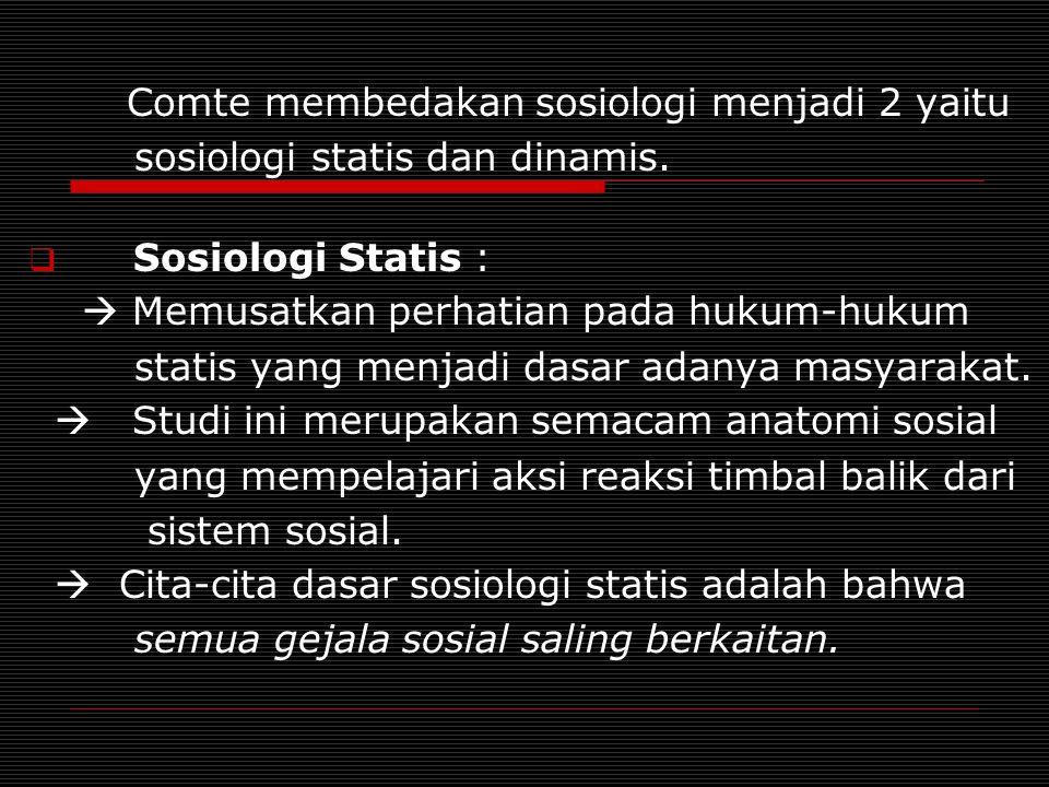 Comte membedakan sosiologi menjadi 2 yaitu sosiologi statis dan dinamis.  Sosiologi Statis :  Memusatkan perhatian pada hukum-hukum statis yang menj