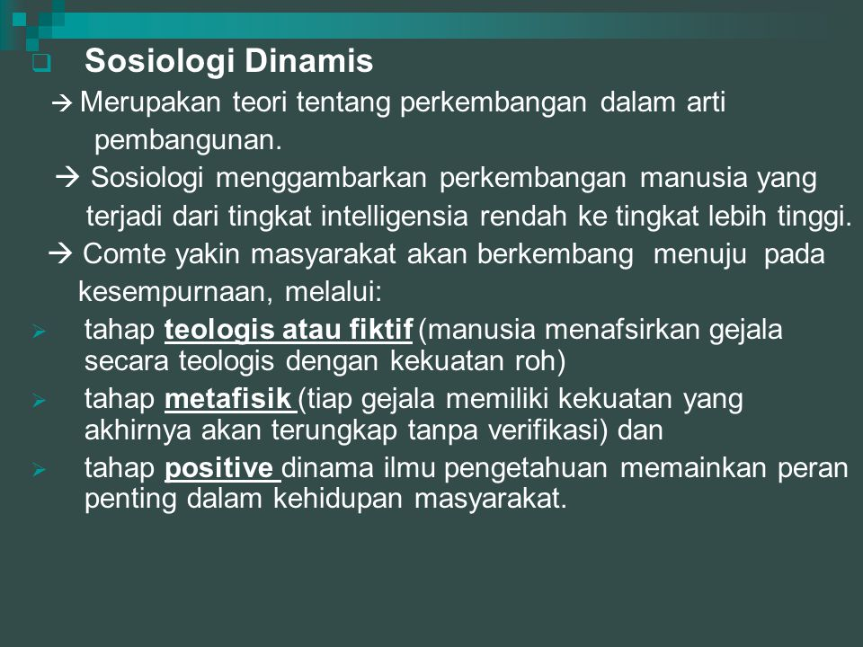  Sosiologi Dinamis  Merupakan teori tentang perkembangan dalam arti pembangunan.  Sosiologi menggambarkan perkembangan manusia yang terjadi dari ti