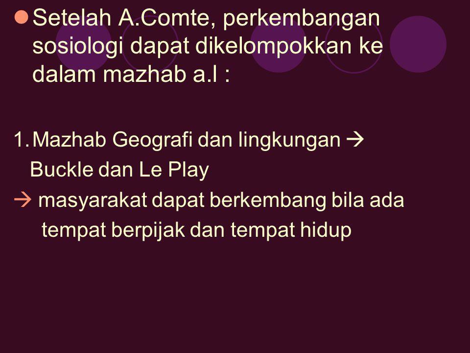 Setelah A.Comte, perkembangan sosiologi dapat dikelompokkan ke dalam mazhab a.l : 1.Mazhab Geografi dan lingkungan  Buckle dan Le Play  masyarakat d