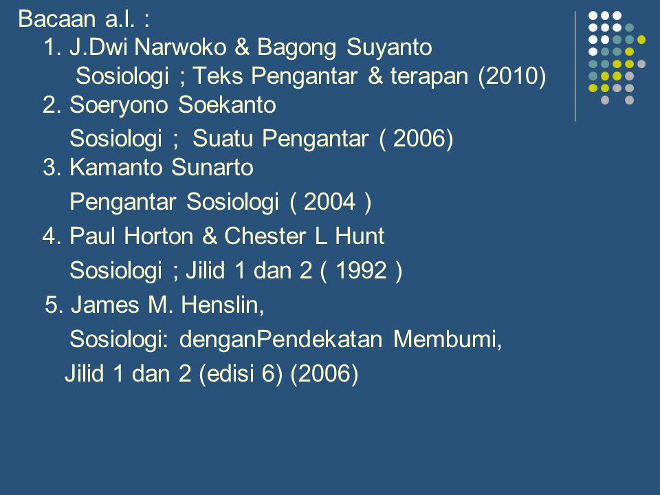 Bacaan a.l. : 1. J.Dwi Narwoko & Bagong Suyanto Sosiologi ; Teks Pengantar & terapan (2010) 2. Soeryono Soekanto Sosiologi ; Suatu Pengantar ( 2006) 3