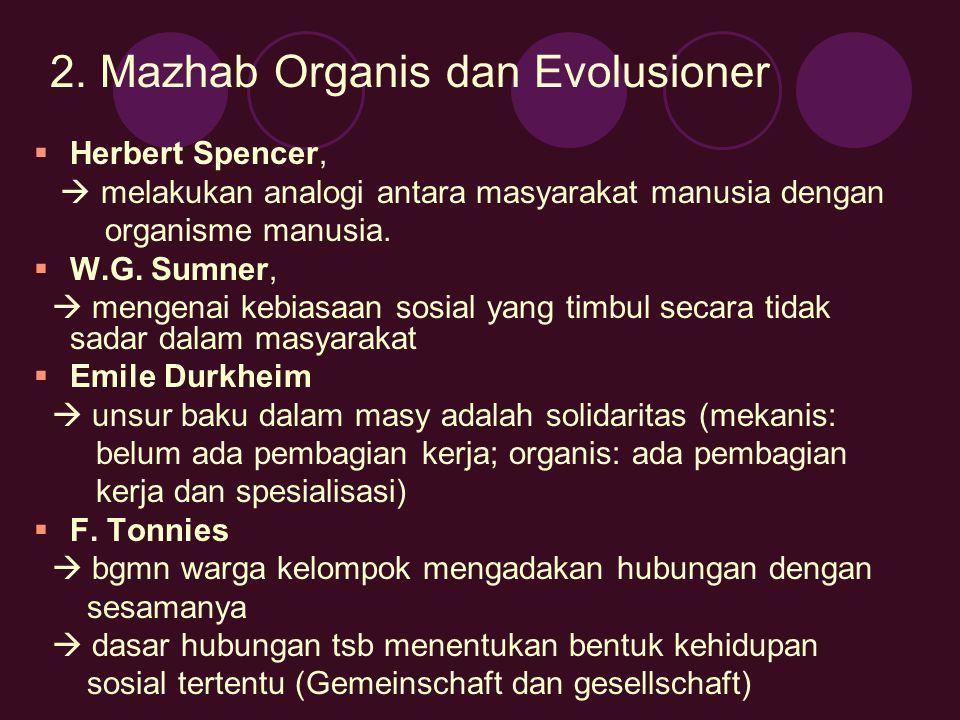 2. Mazhab Organis dan Evolusioner  Herbert Spencer,  melakukan analogi antara masyarakat manusia dengan organisme manusia.  W.G. Sumner,  mengenai