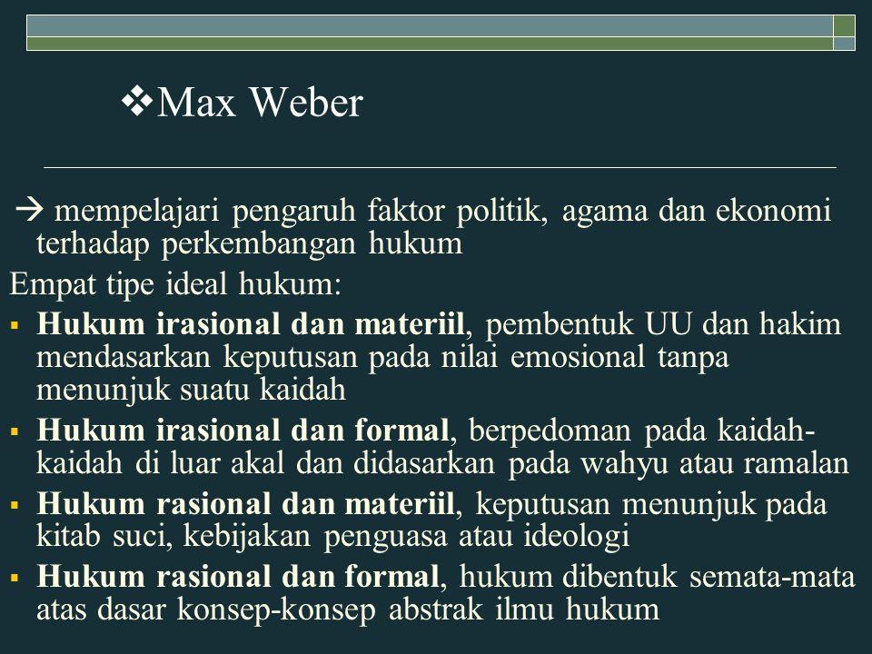  Max Weber  mempelajari pengaruh faktor politik, agama dan ekonomi terhadap perkembangan hukum Empat tipe ideal hukum:  Hukum irasional dan materiil, pembentuk UU dan hakim mendasarkan keputusan pada nilai emosional tanpa menunjuk suatu kaidah  Hukum irasional dan formal, berpedoman pada kaidah- kaidah di luar akal dan didasarkan pada wahyu atau ramalan  Hukum rasional dan materiil, keputusan menunjuk pada kitab suci, kebijakan penguasa atau ideologi  Hukum rasional dan formal, hukum dibentuk semata-mata atas dasar konsep-konsep abstrak ilmu hukum