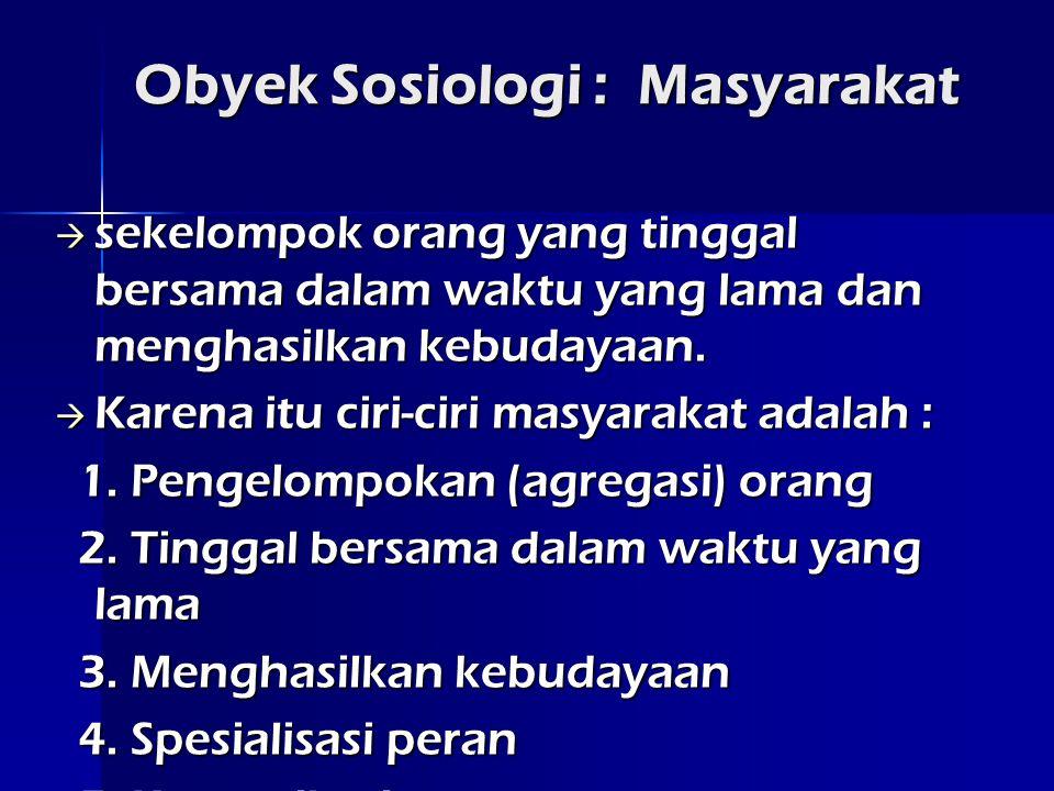 Obyek Sosiologi : Masyarakat  sekelompok orang yang tinggal bersama dalam waktu yang lama dan menghasilkan kebudayaan.