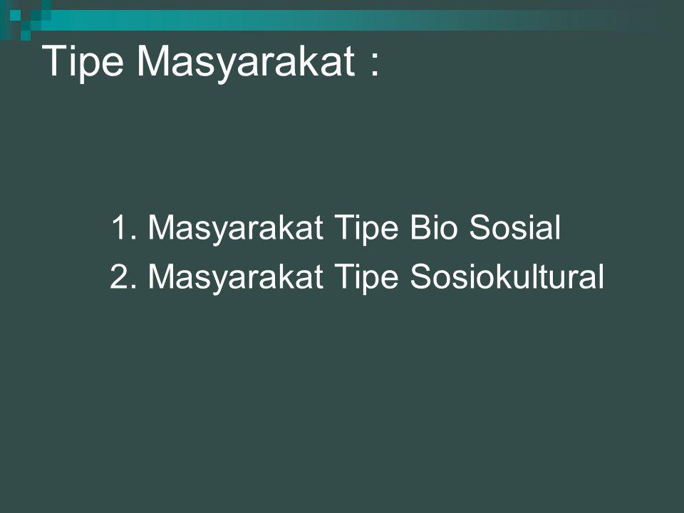 Tipe Masyarakat : 1. Masyarakat Tipe Bio Sosial 2. Masyarakat Tipe Sosiokultural