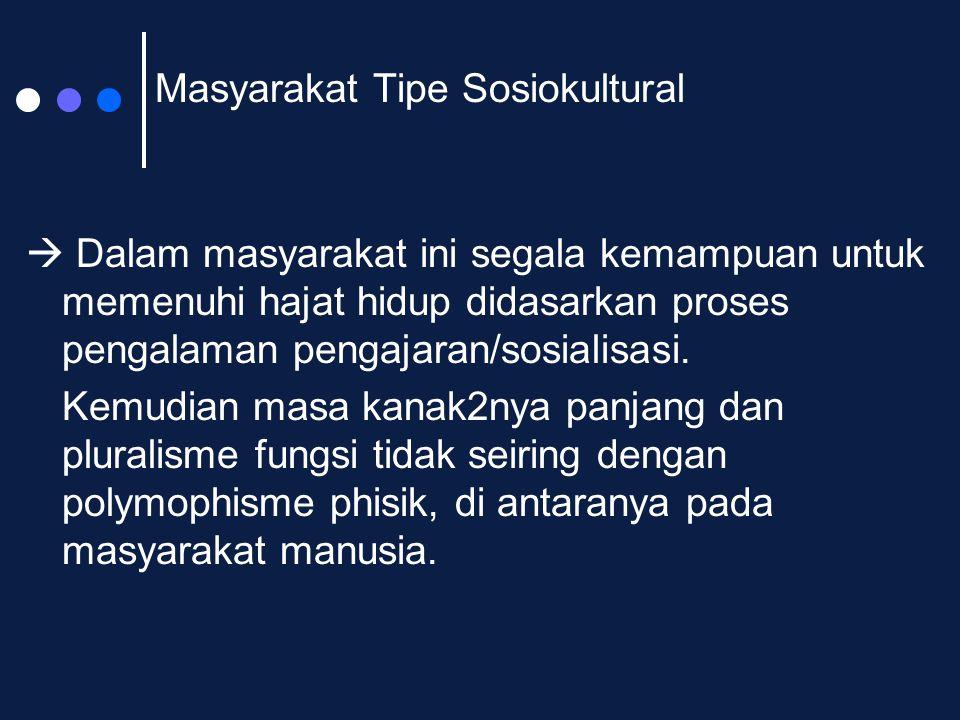 Masyarakat Tipe Sosiokultural  Dalam masyarakat ini segala kemampuan untuk memenuhi hajat hidup didasarkan proses pengalaman pengajaran/sosialisasi.