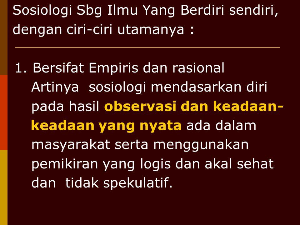 Sosiologi Sbg Ilmu Yang Berdiri sendiri, dengan ciri-ciri utamanya : 1. Bersifat Empiris dan rasional Artinya sosiologi mendasarkan diri pada hasil ob