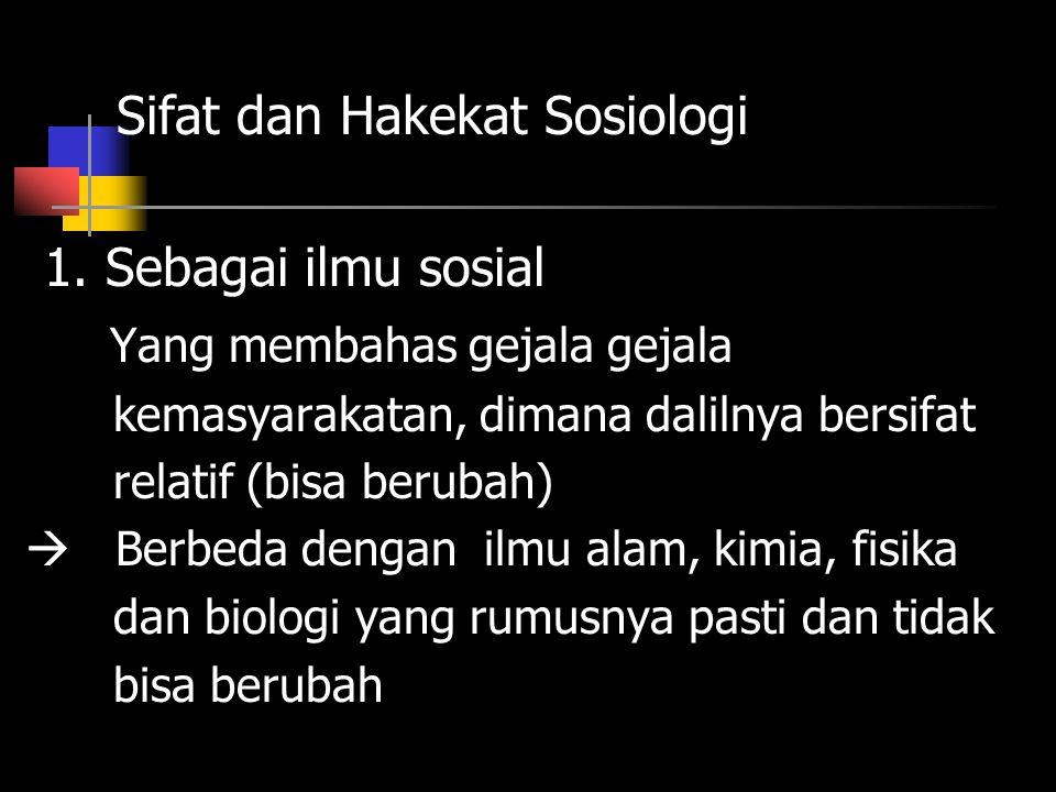 Sifat dan Hakekat Sosiologi 1. Sebagai ilmu sosial Yang membahas gejala gejala kemasyarakatan, dimana dalilnya bersifat relatif (bisa berubah)  Berbe
