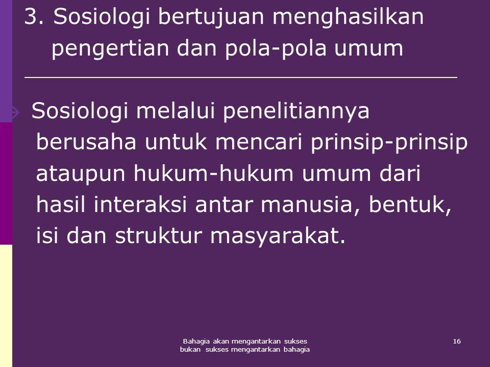 16Bahagia akan mengantarkan sukses bukan sukses mengantarkan bahagia 3. Sosiologi bertujuan menghasilkan pengertian dan pola-pola umum  Sosiologi mel