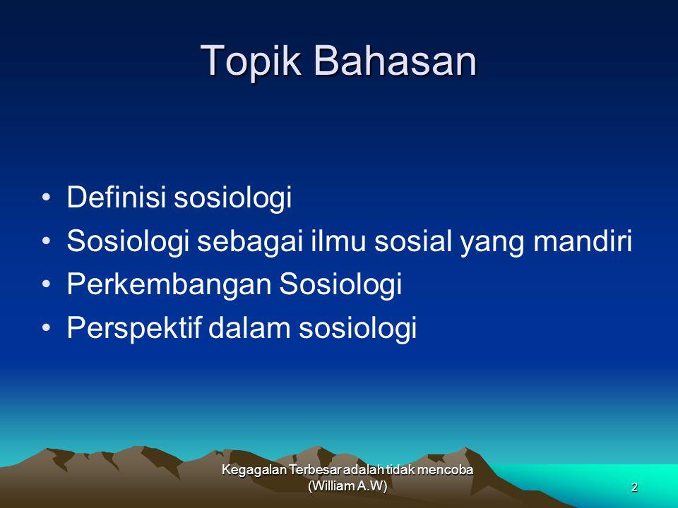 Topik Bahasan Definisi sosiologi Sosiologi sebagai ilmu sosial yang mandiri Perkembangan Sosiologi Perspektif dalam sosiologi Kegagalan Terbesar adala
