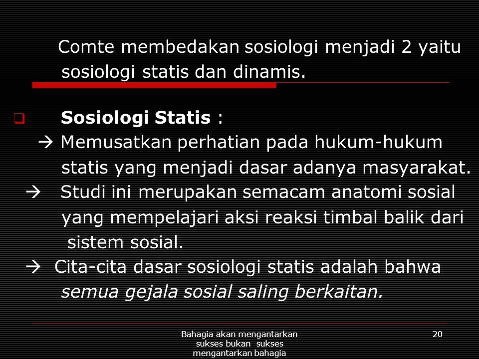 20Bahagia akan mengantarkan sukses bukan sukses mengantarkan bahagia Comte membedakan sosiologi menjadi 2 yaitu sosiologi statis dan dinamis.  Sosiol