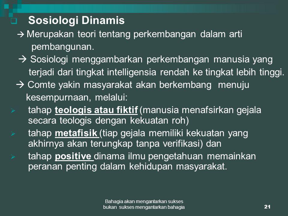 21 Bahagia akan mengantarkan sukses bukan sukses mengantarkan bahagia  Sosiologi Dinamis  Merupakan teori tentang perkembangan dalam arti pembanguna