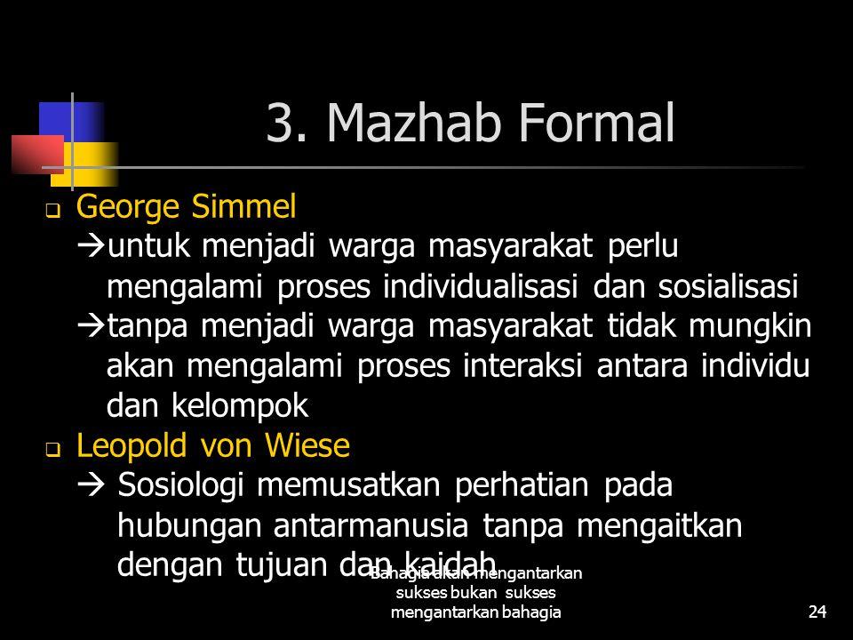 24 Bahagia akan mengantarkan sukses bukan sukses mengantarkan bahagia 3. Mazhab Formal  George Simmel  untuk menjadi warga masyarakat perlu mengalam