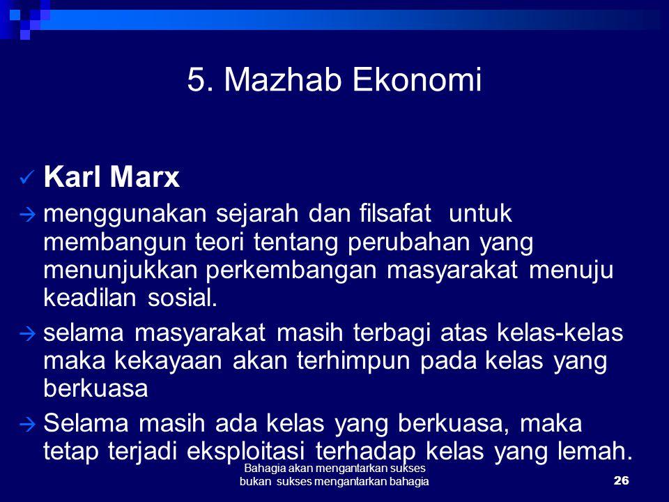 26 Bahagia akan mengantarkan sukses bukan sukses mengantarkan bahagia 5. Mazhab Ekonomi Karl Marx  menggunakan sejarah dan filsafat untuk membangun t