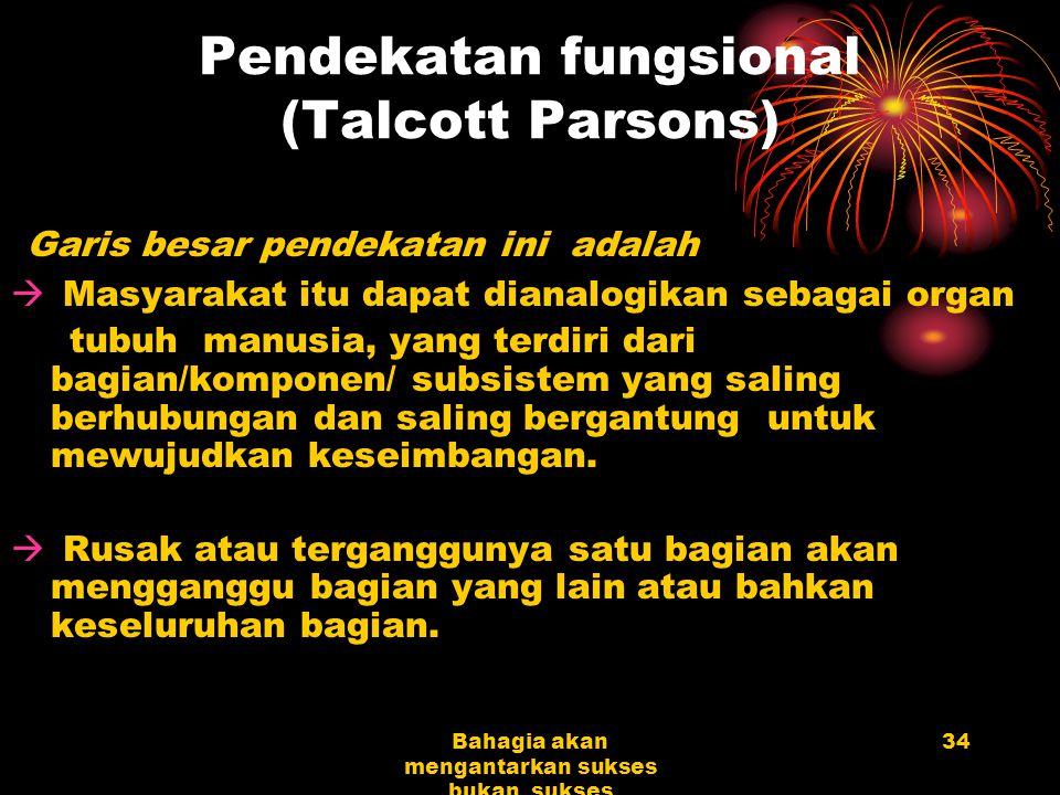 34Bahagia akan mengantarkan sukses bukan sukses mengantarkan bahagia Pendekatan fungsional (Talcott Parsons) Garis besar pendekatan ini adalah  Masya