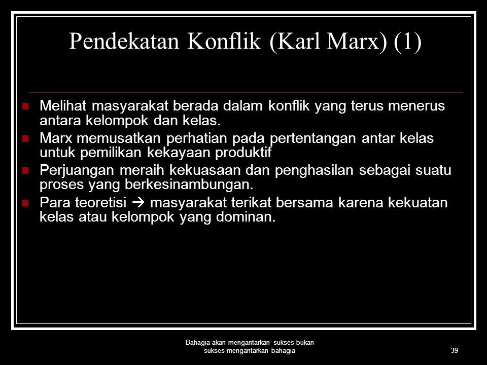39 Bahagia akan mengantarkan sukses bukan sukses mengantarkan bahagia Pendekatan Konflik (Karl Marx) (1) Melihat masyarakat berada dalam konflik yang