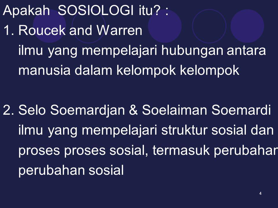 4 Apakah SOSIOLOGI itu? : 1. Roucek and Warren ilmu yang mempelajari hubungan antara manusia dalam kelompok kelompok 2. Selo Soemardjan & Soelaiman So