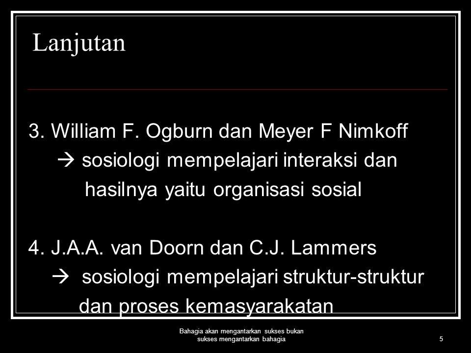 5 Bahagia akan mengantarkan sukses bukan sukses mengantarkan bahagia Lanjutan 3. William F. Ogburn dan Meyer F Nimkoff  sosiologi mempelajari interak