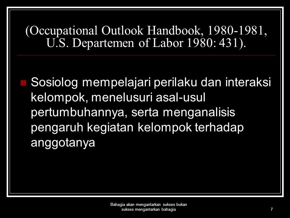 7 Bahagia akan mengantarkan sukses bukan sukses mengantarkan bahagia (Occupational Outlook Handbook, 1980-1981, U.S. Departemen of Labor 1980: 431). S
