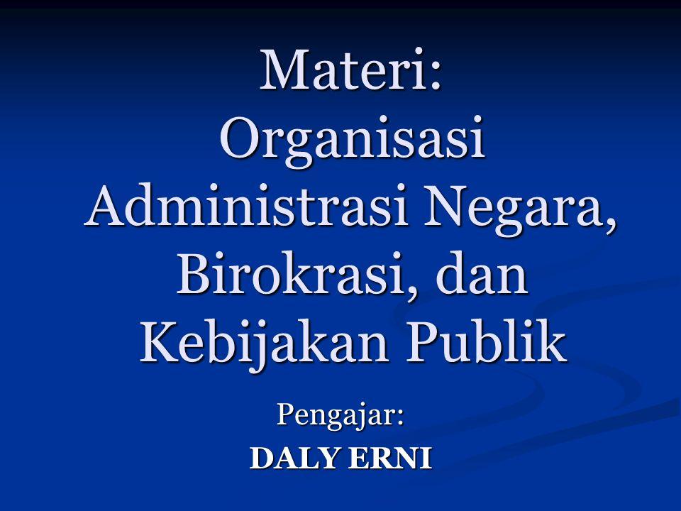 Materi: Organisasi Administrasi Negara, Birokrasi, dan Kebijakan Publik Pengajar: DALY ERNI